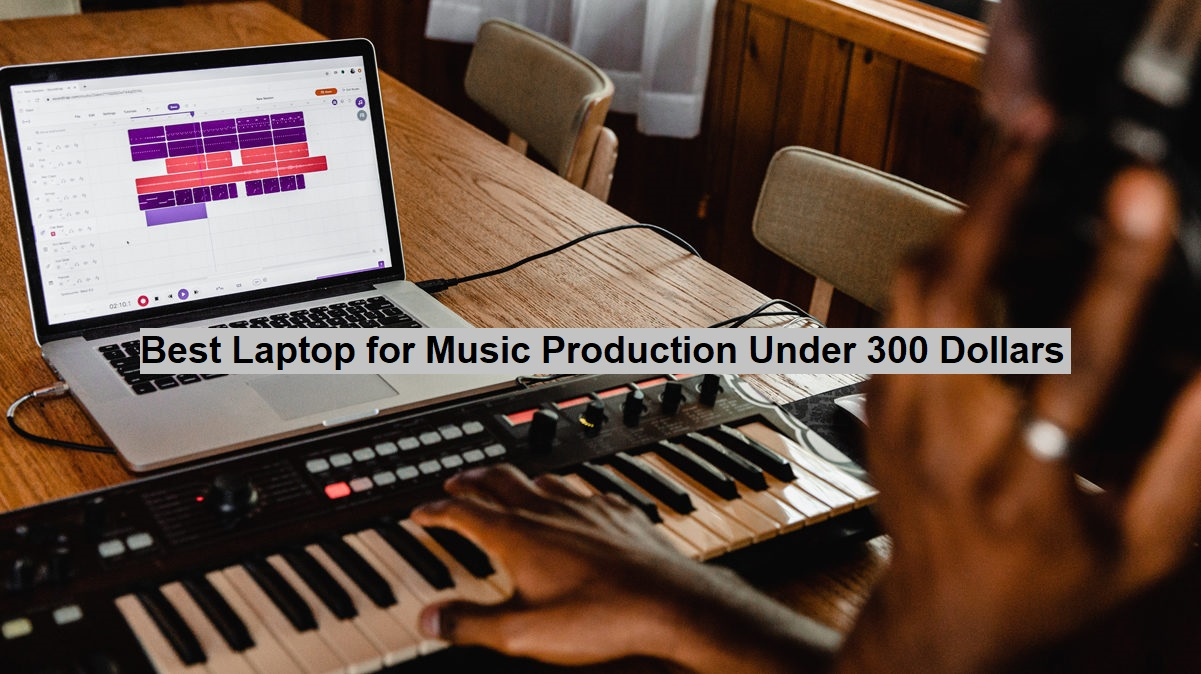 Best Laptop for Music Production Under 300 Dollars